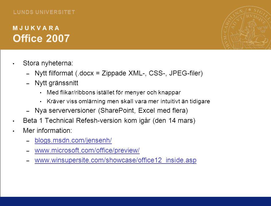 10 L U N D S U N I V E R S I T E T M J U K V A R A Office 2007 Stora nyheterna: – Nytt filformat (.docx = Zippade XML-, CSS-, JPEG-filer) – Nytt gränssnitt Med flikar/ribbons istället för menyer och knappar Kräver viss omlärning men skall vara mer intuitivt än tidigare – Nya serverversioner (SharePoint, Excel med flera) Beta 1 Technical Refesh-version kom igår (den 14 mars) Mer information: – blogs.msdn.com/jensenh/ blogs.msdn.com/jensenh/ – www.microsoft.com/office/preview/ www.microsoft.com/office/preview/ – www.winsupersite.com/showcase/office12_inside.asp www.winsupersite.com/showcase/office12_inside.asp
