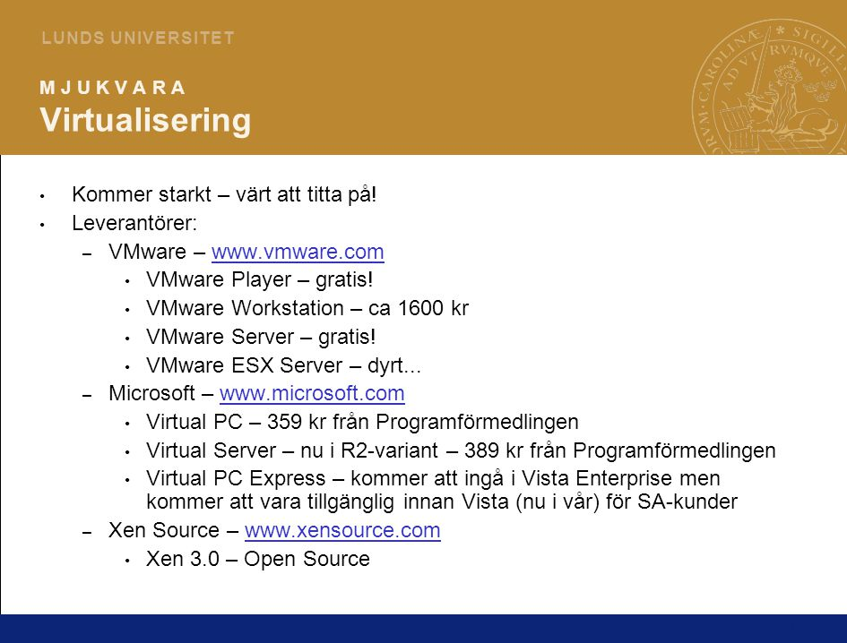 21 L U N D S U N I V E R S I T E T M J U K V A R A Virtualisering Kommer starkt – värt att titta på! Leverantörer: – VMware – www.vmware.comwww.vmware