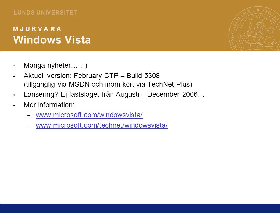 8 L U N D S U N I V E R S I T E T M J U K V A R A Windows Vista Många nyheter… ;-) Aktuell version: February CTP – Build 5308 (tillgänglig via MSDN och inom kort via TechNet Plus) Lansering.
