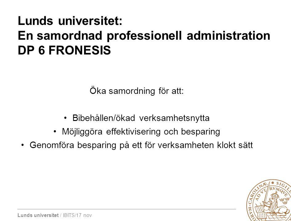 Lunds universitet / IBITS/17 nov Lunds universitet: En samordnad professionell administration DP 6 FRONESIS Öka samordning för att: Bibehållen/ökad ve