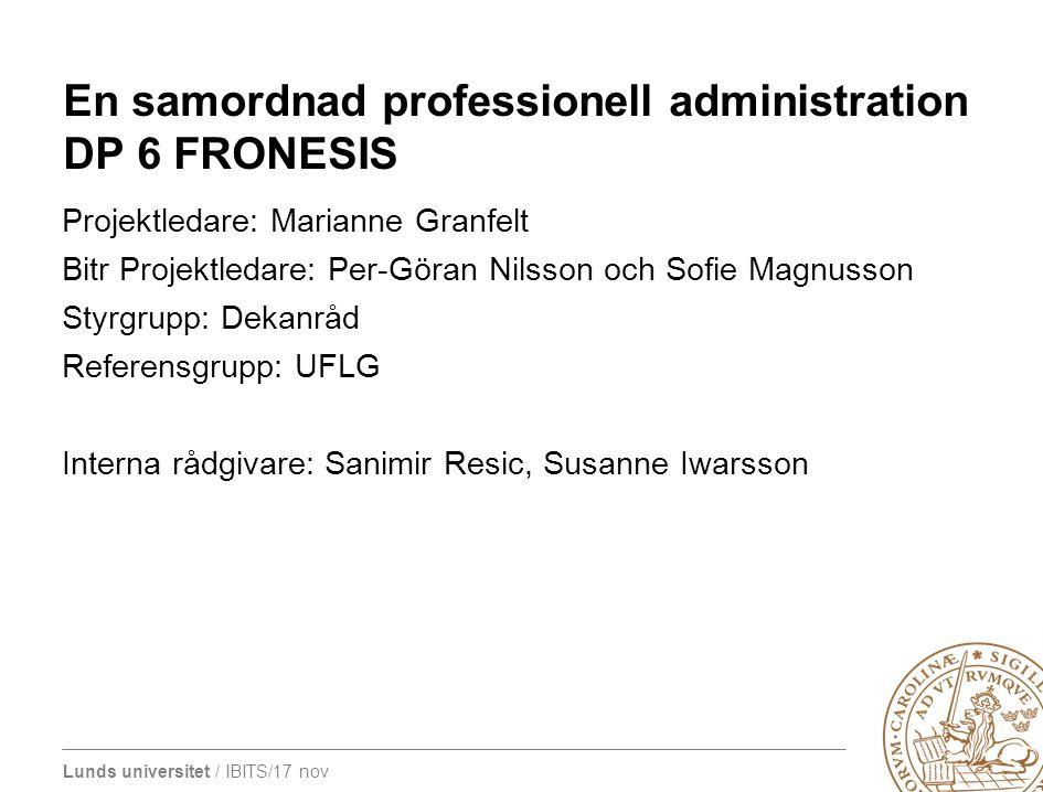 Lunds universitet / IBITS/17 nov En samordnad professionell administration DP 6 FRONESIS Projektledare: Marianne Granfelt Bitr Projektledare: Per-Göra