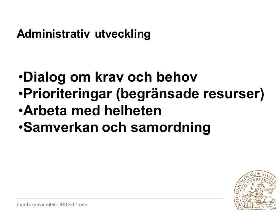 Lunds universitet / IBITS/17 nov Administrativ utveckling Dialog om krav och behov Prioriteringar (begränsade resurser) Arbeta med helheten Samverkan