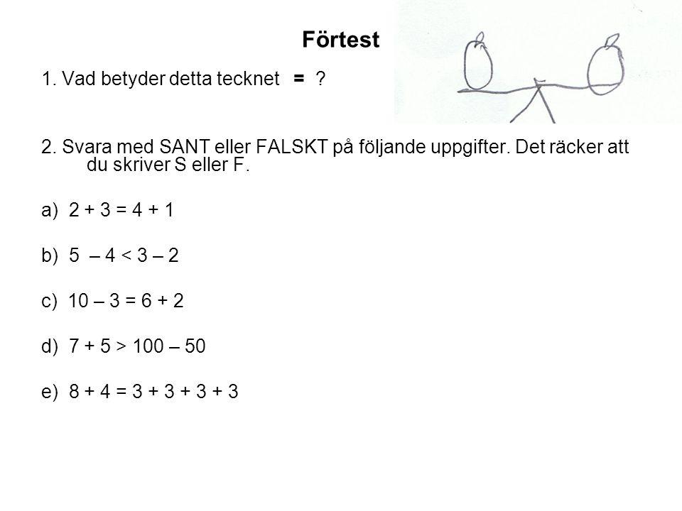 Förtest 1. Vad betyder detta tecknet = ? 2. Svara med SANT eller FALSKT på följande uppgifter. Det räcker att du skriver S eller F. a) 2 + 3 = 4 + 1 b