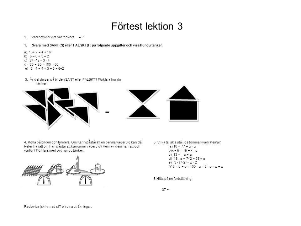 Förtest lektion 3 1.Vad betyder det här tecknet = ? 1.Svara med SANT (S) eller FALSKT(F) på följande uppgifter och visa hur du tänker. a) 13+ 7 = 4 +