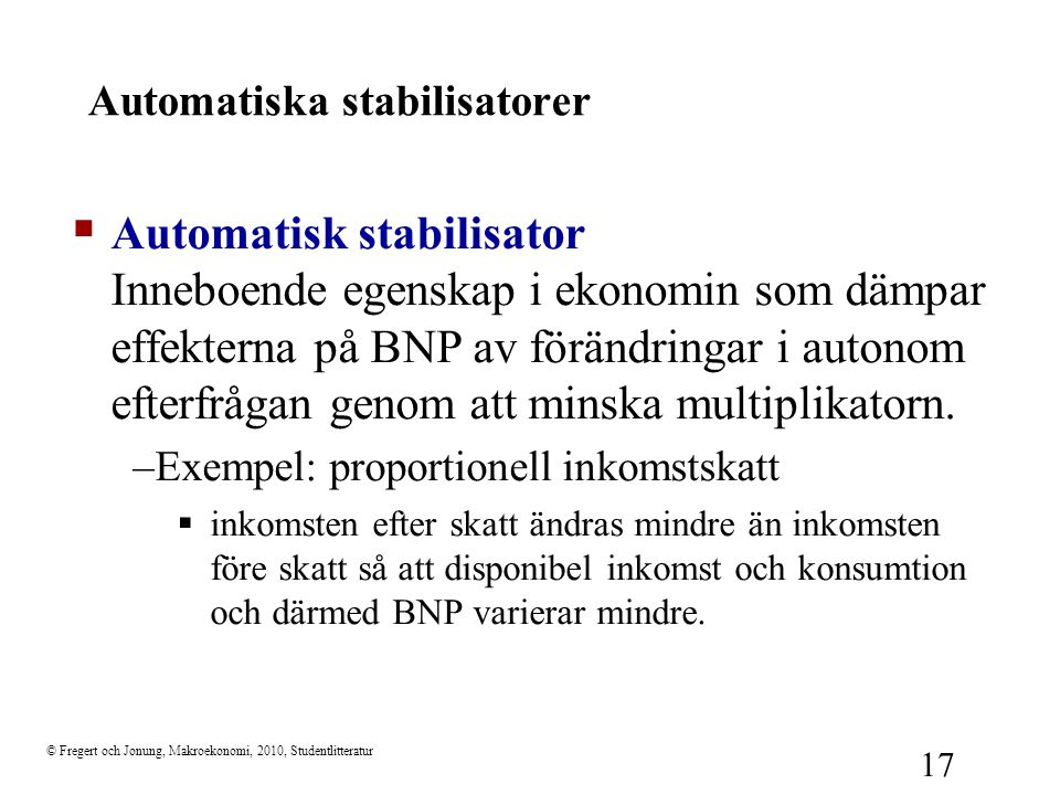 © Fregert och Jonung, Makroekonomi, 2010, Studentlitteratur 17 Automatiska stabilisatorer  Automatisk stabilisator Inneboende egenskap i ekonomin som