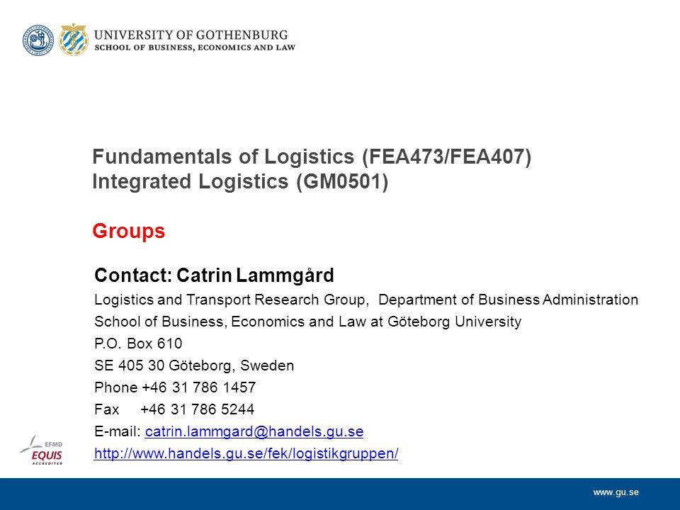 www.gu.se Fundamentals of Logistics (FEA473/FEA407) Integrated Logistics (GM0501) Groups Contact: Catrin Lammgård Logistics and Transport Research Gro