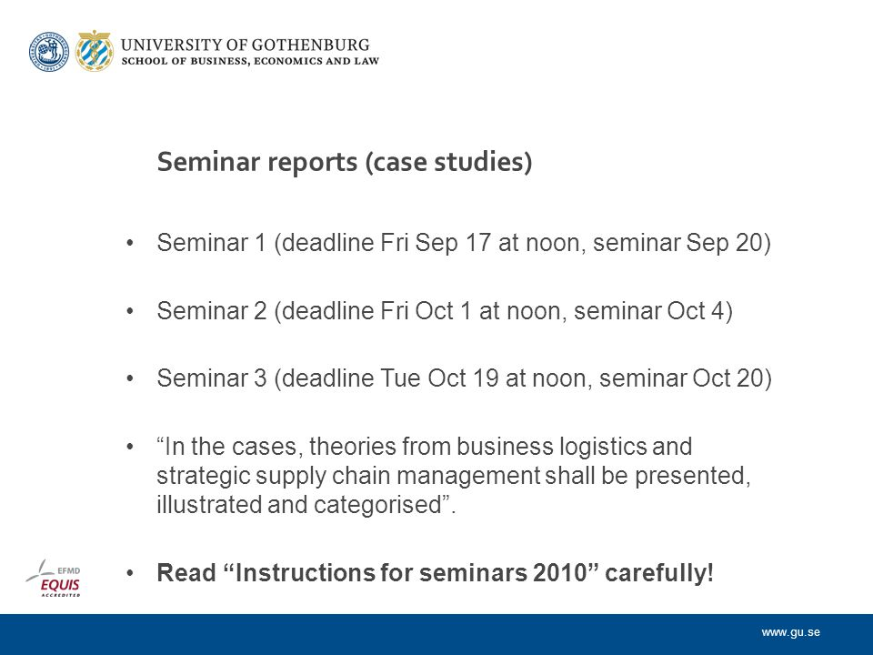 www.gu.se Seminar reports (case studies) Seminar 1 (deadline Fri Sep 17 at noon, seminar Sep 20) Seminar 2 (deadline Fri Oct 1 at noon, seminar Oct 4) Seminar 3 (deadline Tue Oct 19 at noon, seminar Oct 20) In the cases, theories from business logistics and strategic supply chain management shall be presented, illustrated and categorised .