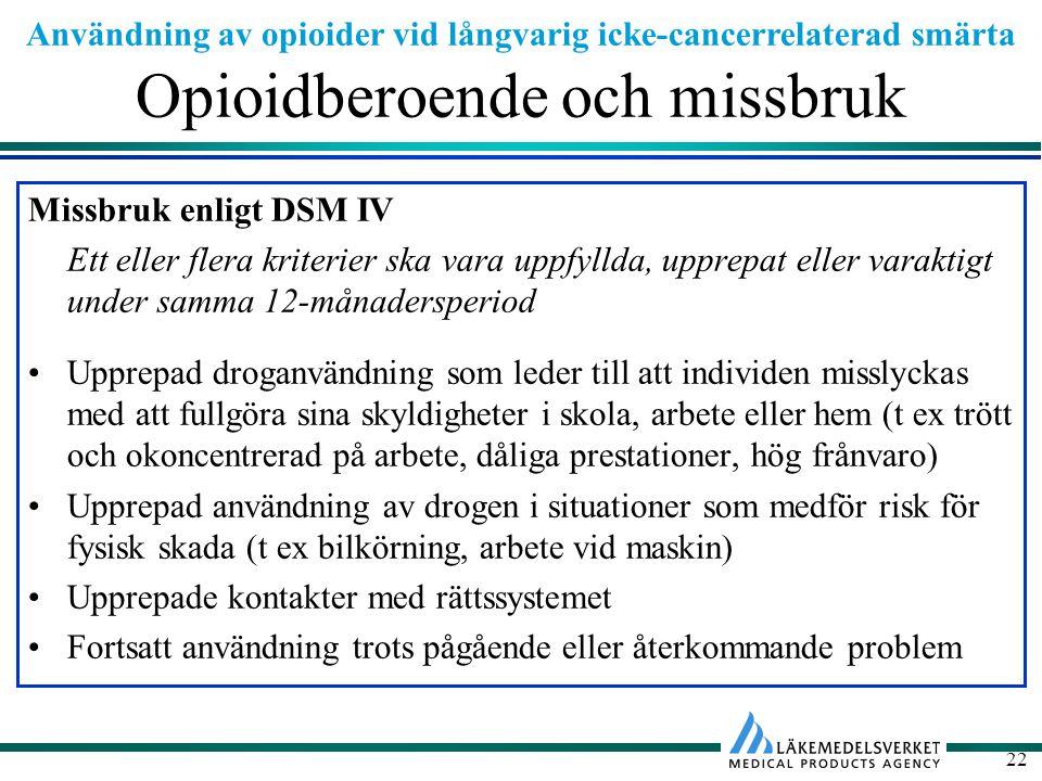 Användning av opioider vid långvarig icke-cancerrelaterad smärta 22 Opioidberoende och missbruk Missbruk enligt DSM IV Ett eller flera kriterier ska vara uppfyllda, upprepat eller varaktigt under samma 12-månadersperiod Upprepad droganvändning som leder till att individen misslyckas med att fullgöra sina skyldigheter i skola, arbete eller hem (t ex trött och okoncentrerad på arbete, dåliga prestationer, hög frånvaro) Upprepad användning av drogen i situationer som medför risk för fysisk skada (t ex bilkörning, arbete vid maskin) Upprepade kontakter med rättssystemet Fortsatt användning trots pågående eller återkommande problem