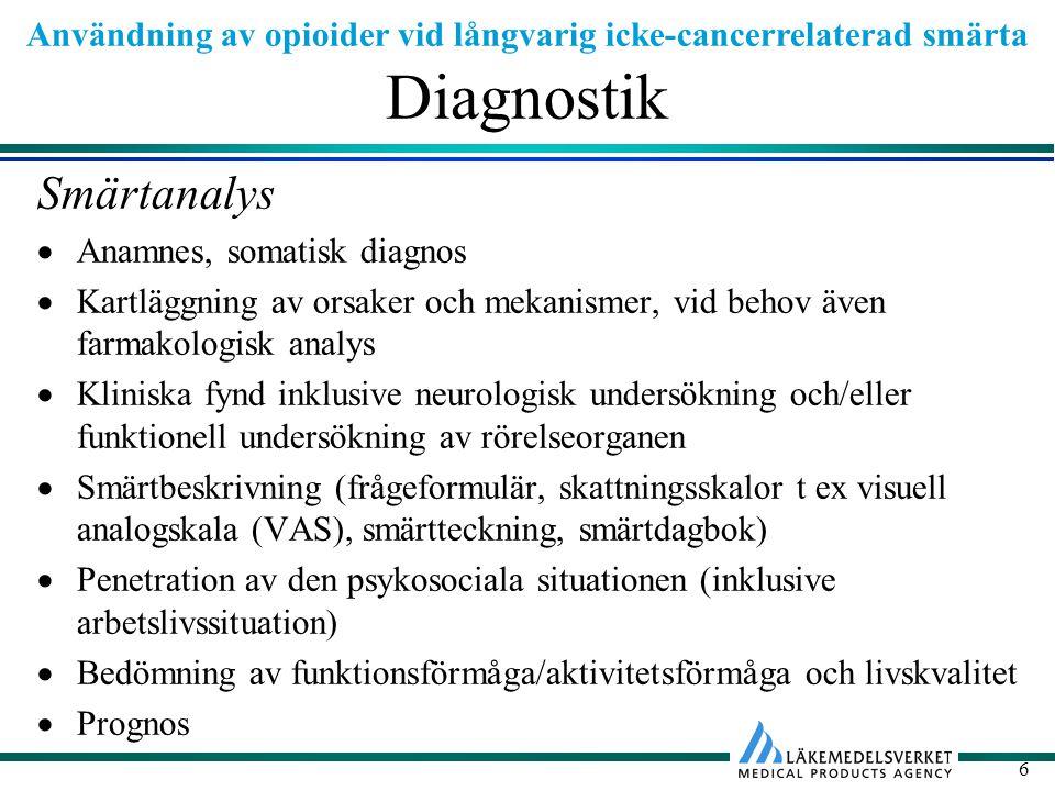 Användning av opioider vid långvarig icke-cancerrelaterad smärta 6 Diagnostik Smärtanalys  Anamnes, somatisk diagnos  Kartläggning av orsaker och mekanismer, vid behov även farmakologisk analys  Kliniska fynd inklusive neurologisk undersökning och/eller funktionell undersökning av rörelseorganen  Smärtbeskrivning (frågeformulär, skattningsskalor t ex visuell analogskala (VAS), smärtteckning, smärtdagbok)  Penetration av den psykosociala situationen (inklusive arbetslivssituation)  Bedömning av funktionsförmåga/aktivitetsförmåga och livskvalitet  Prognos