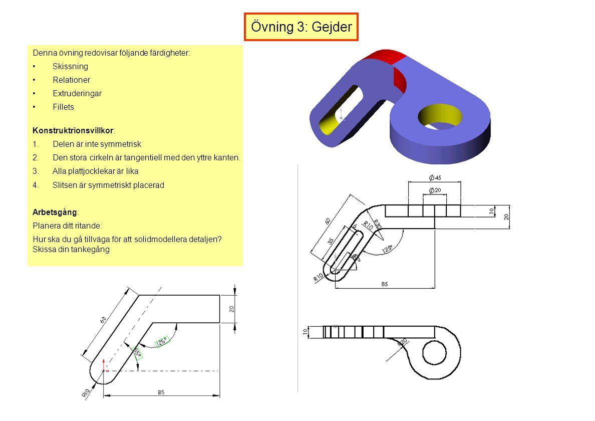 Övning 3: Gejder Denna övning redovisar följande färdigheter: Skissning Relationer Extruderingar Fillets Konstruktrionsvillkor: 1.Delen är inte symmet