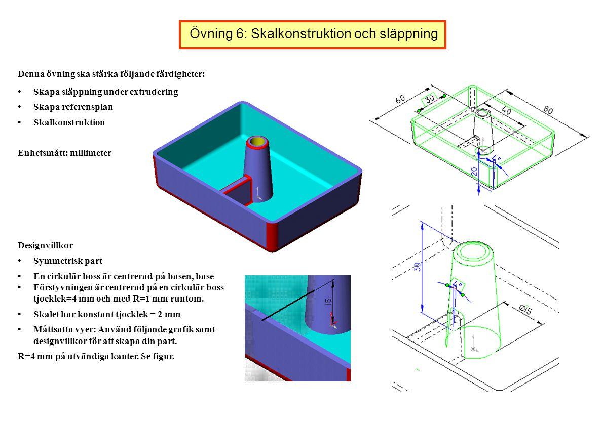 Övning 6: Skalkonstruktion och släppning Denna övning ska stärka följande färdigheter: Skapa släppning under extrudering Skapa referensplan Skalkonstr