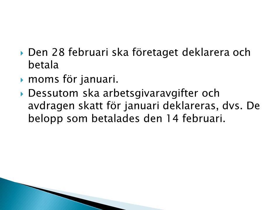  Den 28 februari ska företaget deklarera och betala  moms för januari.  Dessutom ska arbetsgivaravgifter och avdragen skatt för januari deklareras,