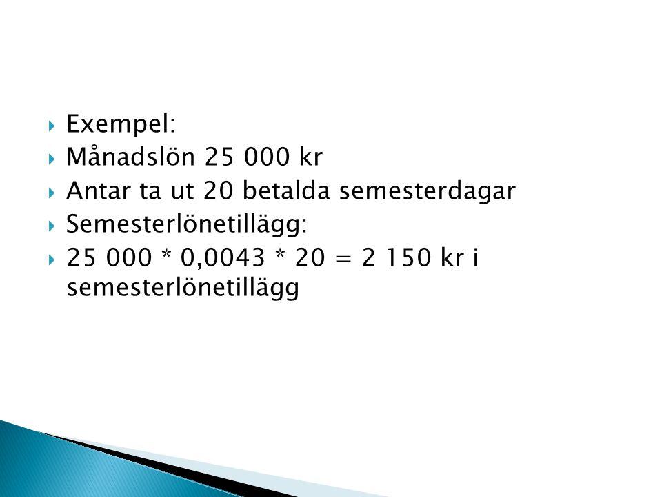 Exempel:  Månadslön 25 000 kr  Antar ta ut 20 betalda semesterdagar  Semesterlönetillägg:  25 000 * 0,0043 * 20 = 2 150 kr i semesterlönetillägg