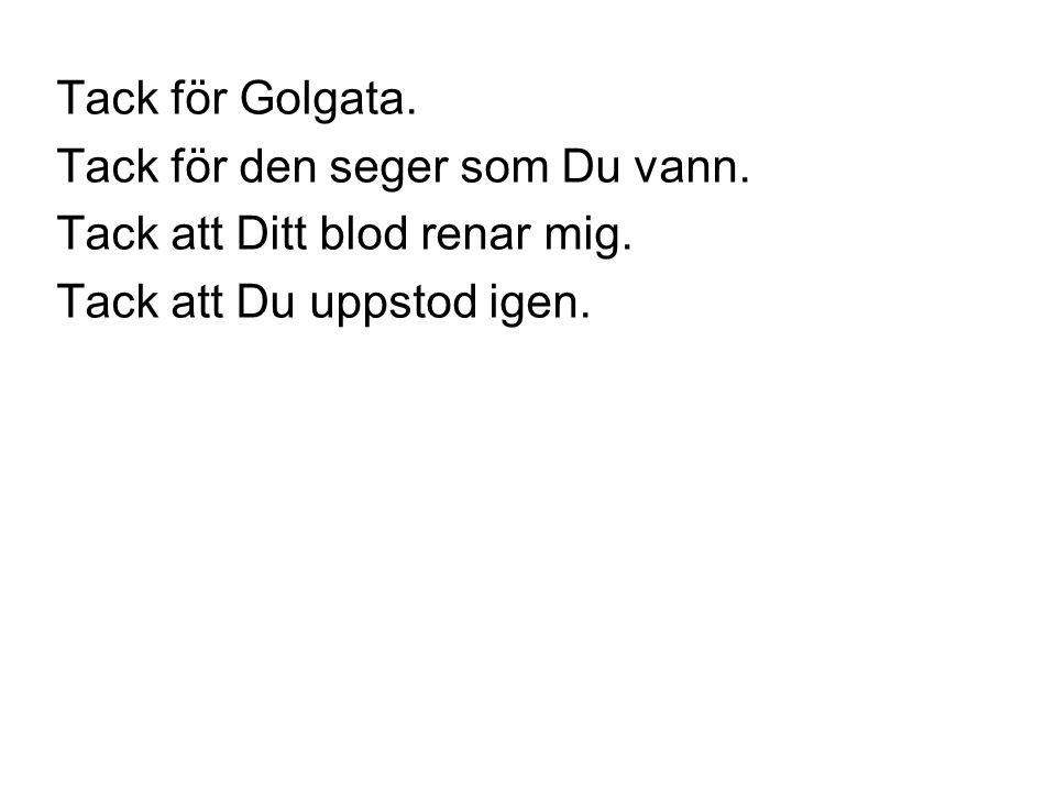Tack för Golgata. Tack för den seger som Du vann. Tack att Ditt blod renar mig. Tack att Du uppstod igen.