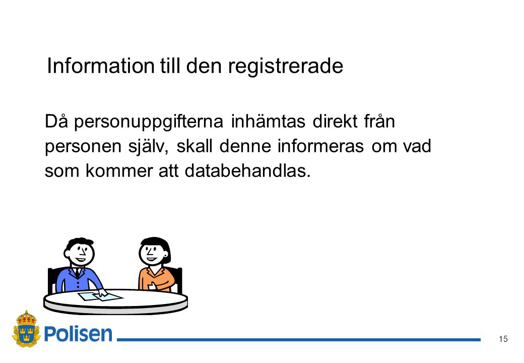 15 Information till den registrerade Då personuppgifterna inhämtas direkt från personen själv, skall denne informeras om vad som kommer att databehand