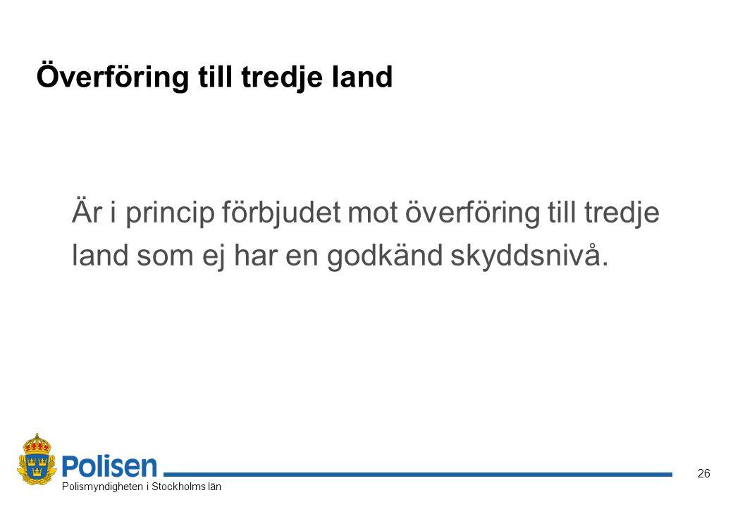 26 Polismyndigheten i Stockholms län Överföring till tredje land Är i princip förbjudet mot överföring till tredje land som ej har en godkänd skyddsnivå.