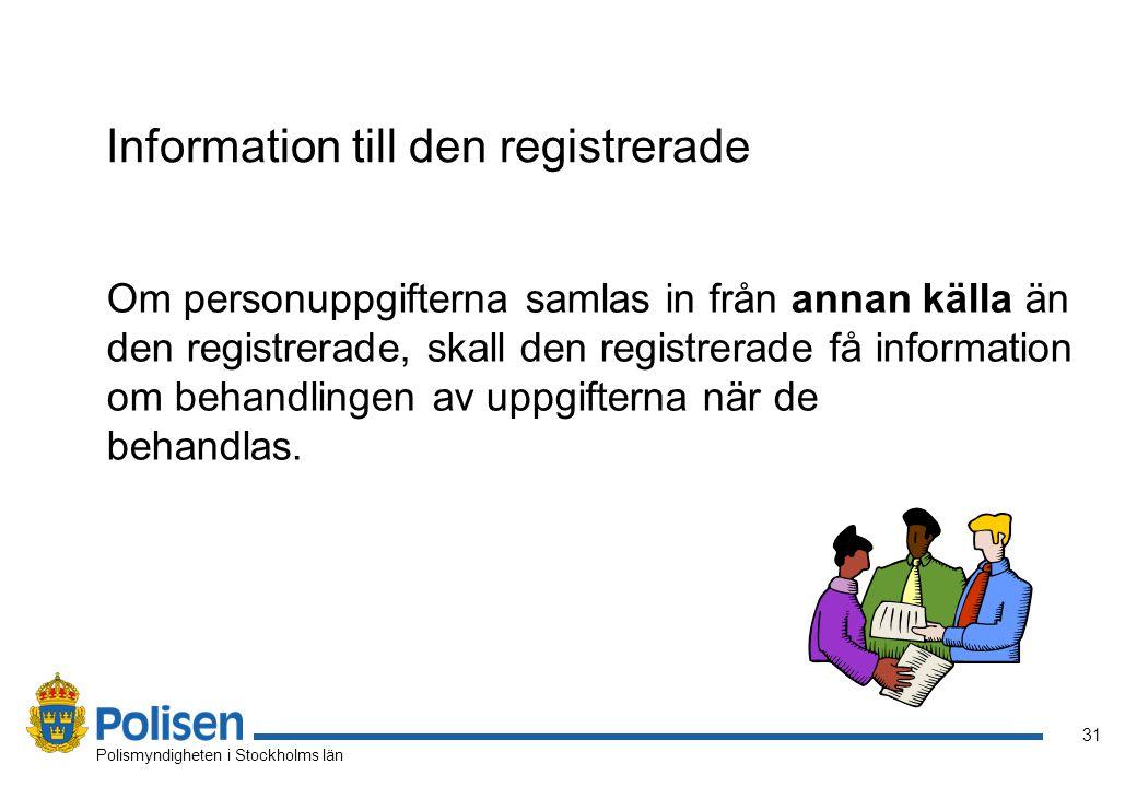31 Polismyndigheten i Stockholms län Information till den registrerade Om personuppgifterna samlas in från annan källa än den registrerade, skall den registrerade få information om behandlingen av uppgifterna när de behandlas.