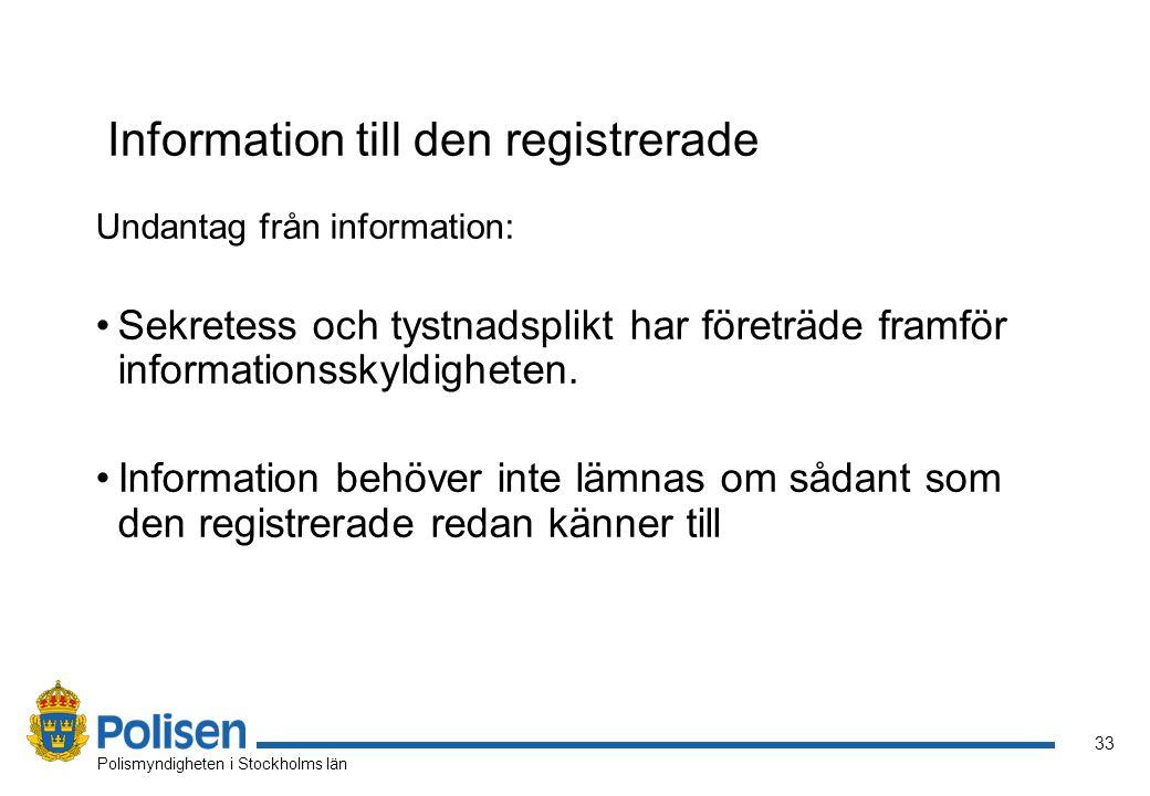 33 Polismyndigheten i Stockholms län Information till den registrerade Undantag från information: Sekretess och tystnadsplikt har företräde framför informationsskyldigheten.