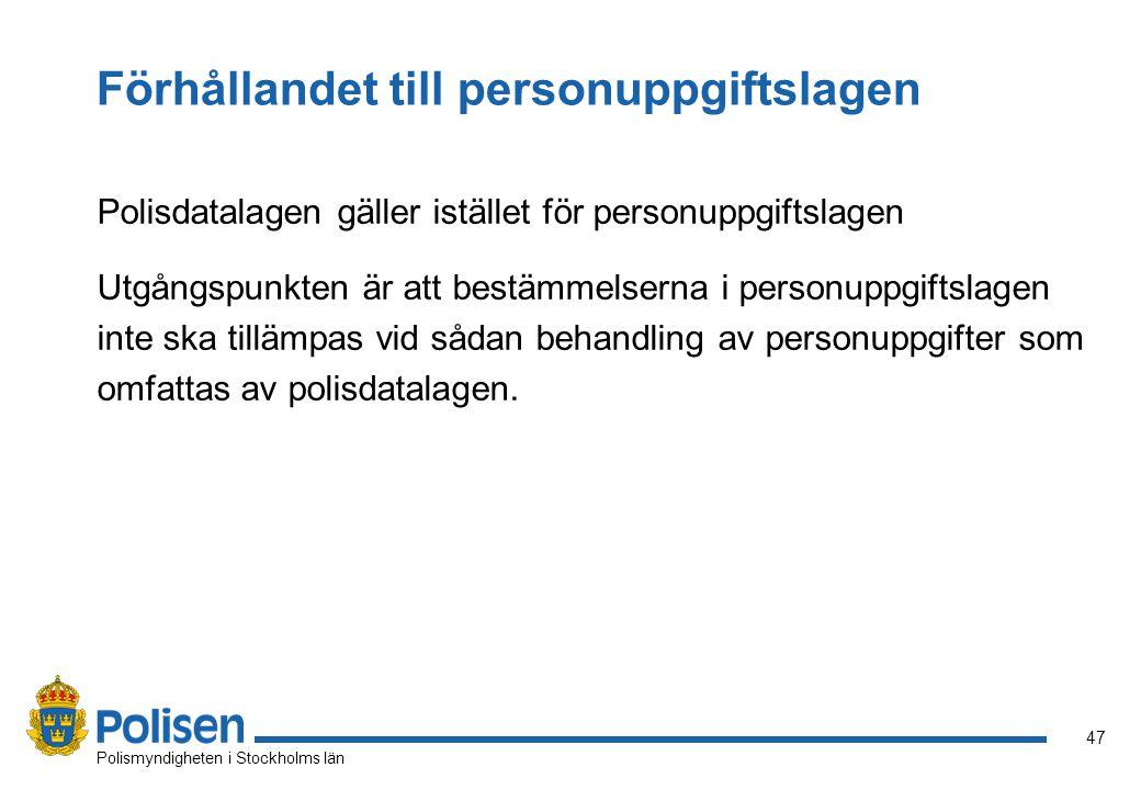 47 Polismyndigheten i Stockholms län Förhållandet till personuppgiftslagen Polisdatalagen gäller istället för personuppgiftslagen Utgångspunkten är att bestämmelserna i personuppgiftslagen inte ska tillämpas vid sådan behandling av personuppgifter som omfattas av polisdatalagen.