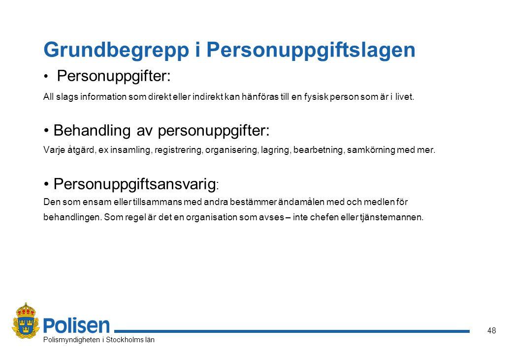 48 Polismyndigheten i Stockholms län Grundbegrepp i Personuppgiftslagen Personuppgifter: All slags information som direkt eller indirekt kan hänföras till en fysisk person som är i livet.