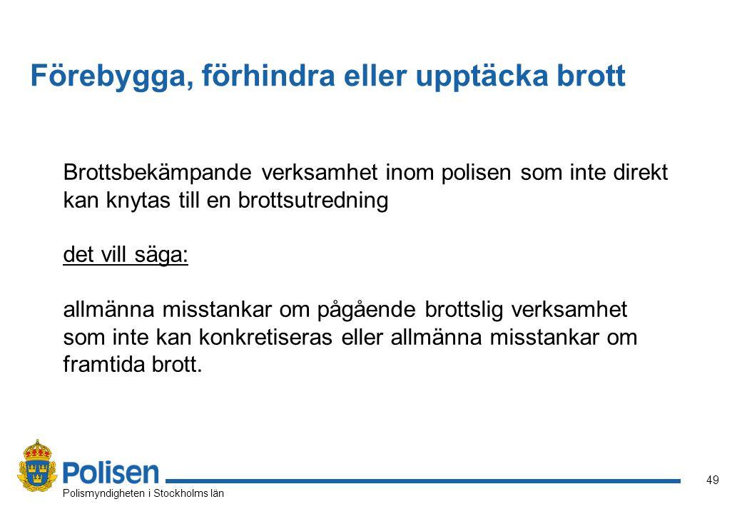 49 Polismyndigheten i Stockholms län Brottsbekämpande verksamhet inom polisen som inte direkt kan knytas till en brottsutredning det vill säga: allmänna misstankar om pågående brottslig verksamhet som inte kan konkretiseras eller allmänna misstankar om framtida brott.