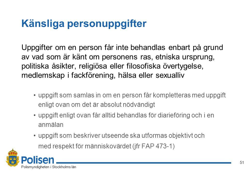 51 Polismyndigheten i Stockholms län Känsliga personuppgifter Uppgifter om en person får inte behandlas enbart på grund av vad som är känt om personens ras, etniska ursprung, politiska åsikter, religiösa eller filosofiska övertygelse, medlemskap i fackförening, hälsa eller sexualliv uppgift som samlas in om en person får kompletteras med uppgift enligt ovan om det är absolut nödvändigt uppgift enligt ovan får alltid behandlas för diarieföring och i en anmälan uppgift som beskriver utseende ska utformas objektivt och med respekt för människovärdet (jfr FAP 473-1)