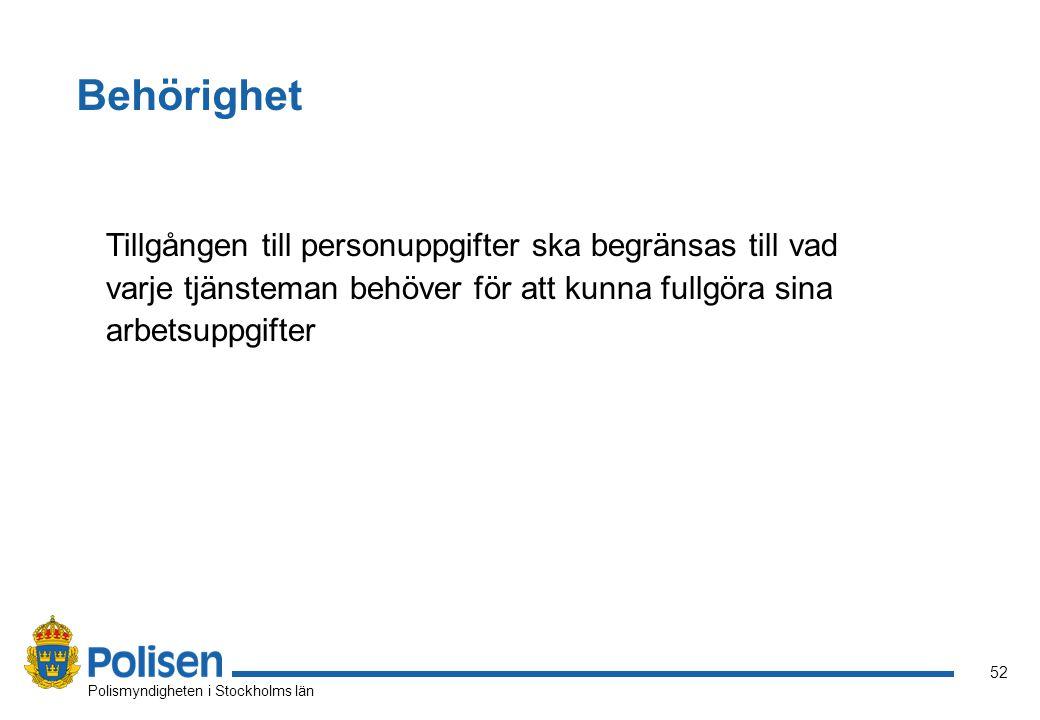 52 Polismyndigheten i Stockholms län Behörighet Tillgången till personuppgifter ska begränsas till vad varje tjänsteman behöver för att kunna fullgöra sina arbetsuppgifter