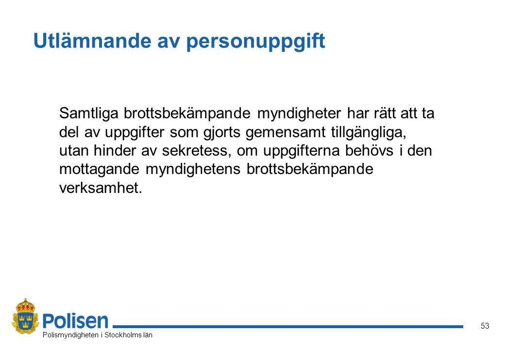 53 Polismyndigheten i Stockholms län Utlämnande av personuppgift Samtliga brottsbekämpande myndigheter har rätt att ta del av uppgifter som gjorts gemensamt tillgängliga, utan hinder av sekretess, om uppgifterna behövs i den mottagande myndighetens brottsbekämpande verksamhet.