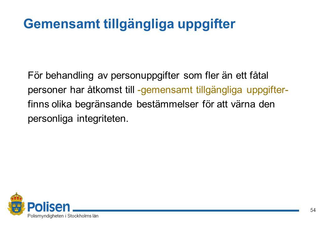 54 Polismyndigheten i Stockholms län Gemensamt tillgängliga uppgifter För behandling av personuppgifter som fler än ett fåtal personer har åtkomst till -gemensamt tillgängliga uppgifter- finns olika begränsande bestämmelser för att värna den personliga integriteten.