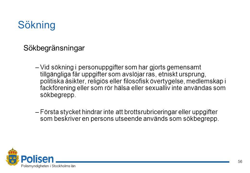 56 Polismyndigheten i Stockholms län Sökning Sökbegränsningar –Vid sökning i personuppgifter som har gjorts gemensamt tillgängliga får uppgifter som avslöjar ras, etniskt ursprung, politiska åsikter, religiös eller filosofisk övertygelse, medlemskap i fackförening eller som rör hälsa eller sexualliv inte användas som sökbegrepp.