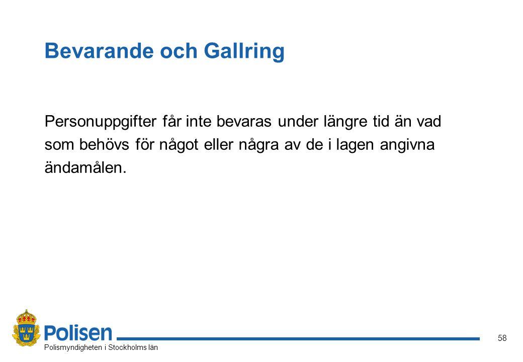 58 Polismyndigheten i Stockholms län Bevarande och Gallring Personuppgifter får inte bevaras under längre tid än vad som behövs för något eller några av de i lagen angivna ändamålen.