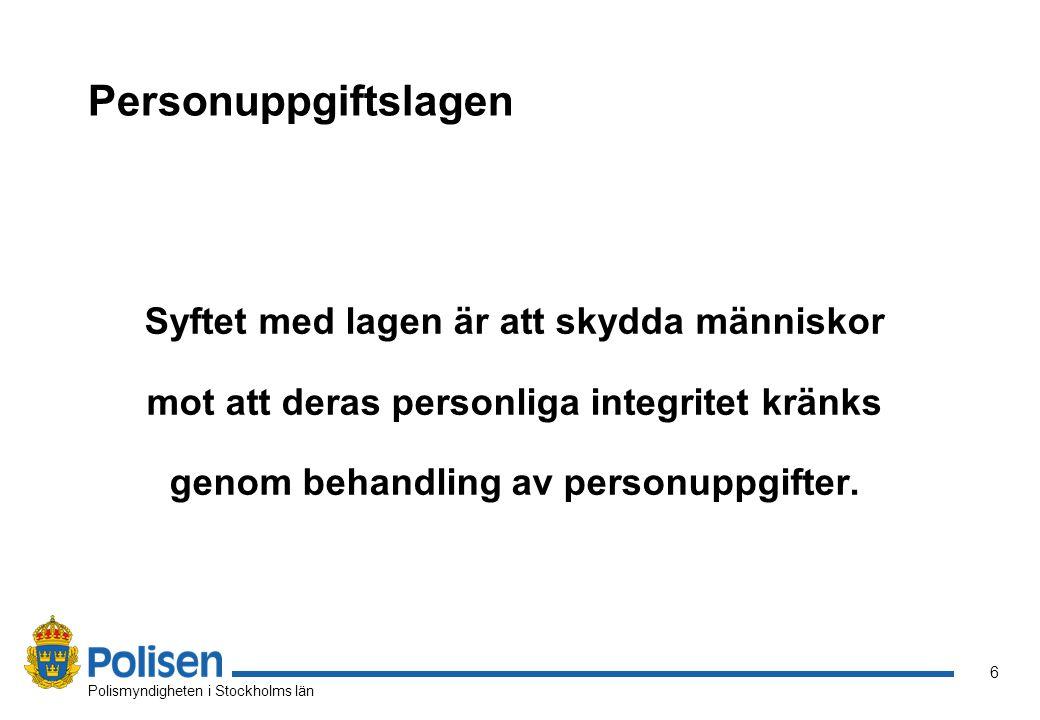 6 Polismyndigheten i Stockholms län Personuppgiftslagen Syftet med lagen är att skydda människor mot att deras personliga integritet kränks genom behandling av personuppgifter.