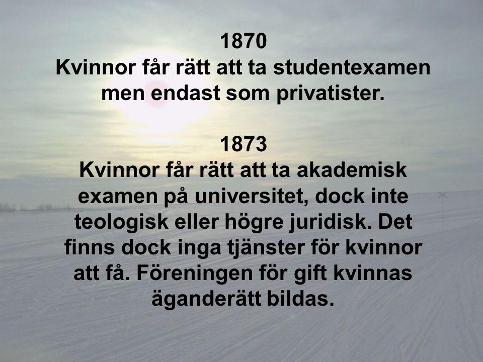 1870 Kvinnor får rätt att ta studentexamen men endast som privatister. 1873 Kvinnor får rätt att ta akademisk examen på universitet, dock inte teologi