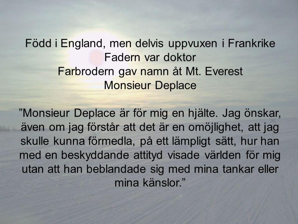 """Född i England, men delvis uppvuxen i Frankrike Fadern var doktor Farbrodern gav namn åt Mt. Everest Monsieur Deplace """"Monsieur Deplace är för mig en"""