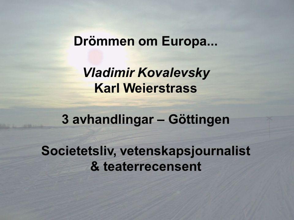 Drömmen om Europa... Vladimir Kovalevsky Karl Weierstrass 3 avhandlingar – Göttingen Societetsliv, vetenskapsjournalist & teaterrecensent