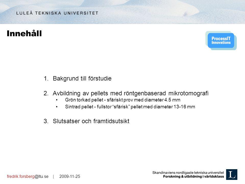 fredrik.forsberg@ltu.se | 2009-11-25 1.Bakgrund till förstudie 2.Avbildning av pellets med röntgenbaserad mikrotomografi Grön torkad pellet - sfäriskt