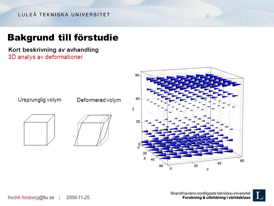 fredrik.forsberg@ltu.se | 2009-11-25 Bakgrund till förstudie Ursprunglig volym Deformerad volym Kort beskrivning av avhandling 3D analys av deformationer