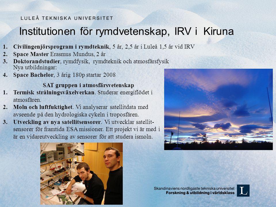 1.Civilingenjörsprogram i rymdteknik, 5 år, 2,5 år i Luleå 1,5 år vid IRV 2.Space Master Erasmus Mundus, 2 år 3.Doktorandstudier, rymdfysik, rymdteknik och atmosfärsfysik Nya utbildningar: 4.Space Bachelor, 3 årig 180p startar 2008 Institutionen för rymdvetenskap, IRV i Kiruna SAT gruppen i atmosfärsvetenskap 1.Termisk strålningsväxelverkan.