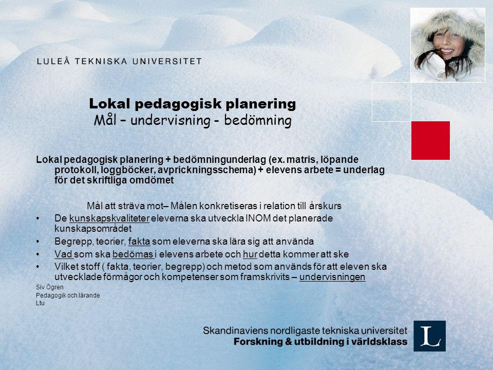 Lokal pedagogisk planering Mål – undervisning - bedömning Lokal pedagogisk planering + bedömningunderlag (ex. matris, löpande protokoll, loggböcker, a