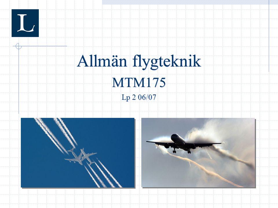  Introduktion till ämnet flygteknik  Ska ge grundläggande förståelse för flyg och rymdflyg  Omfattar momenten: Standardatmosfären Grundläggande aerodynamik och vingar Flygplanprestanda Stabilitet och styrning Flygsystem Rymdflyg Framdrivning Allmänt om kursen MTM175 – Allmän flygteknik