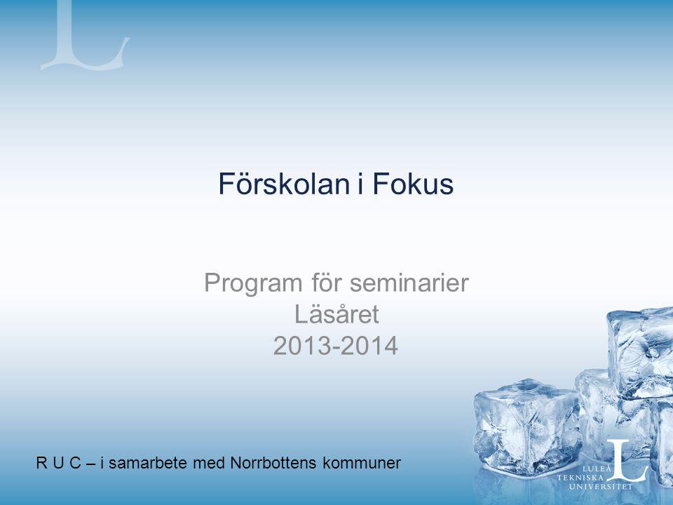 Förskolan i Fokus Program för seminarier Läsåret 2013-2014 R U C – i samarbete med Norrbottens kommuner