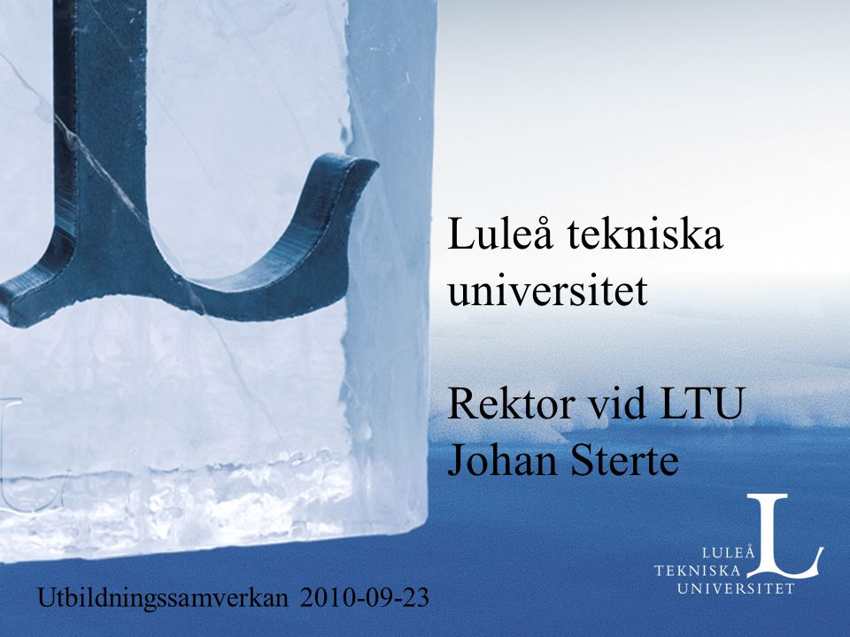 Luleå tekniska universitet Rektor vid LTU Johan Sterte Utbildningssamverkan 2010-09-23