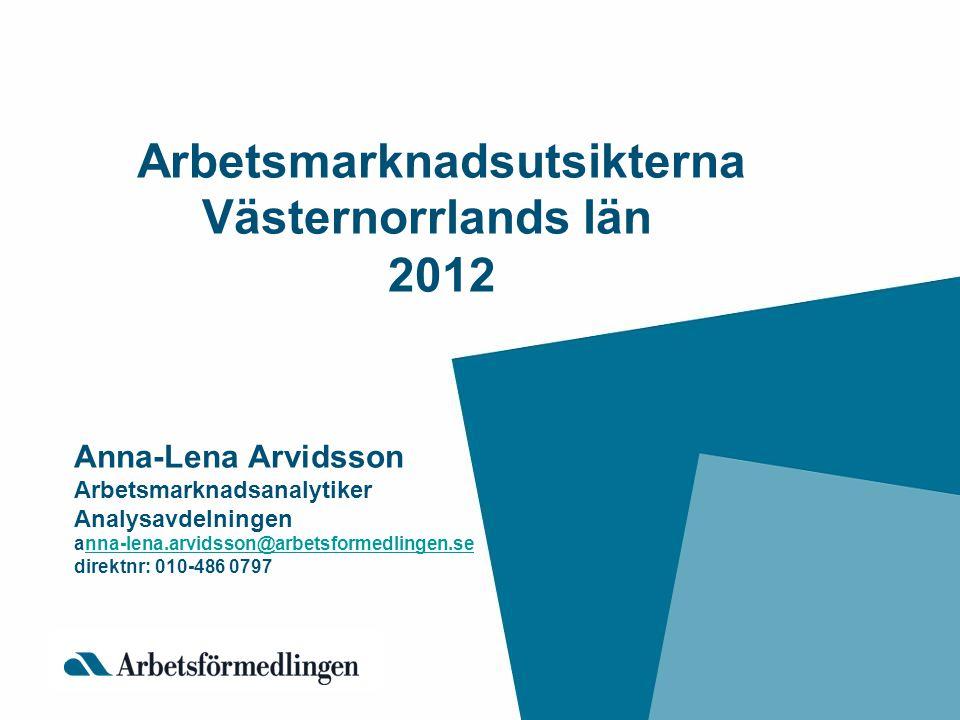 Arbetsmarknadsutsikterna Västernorrlands län 2012 Anna-Lena Arvidsson Arbetsmarknadsanalytiker Analysavdelningen anna-lena.arvidsson@arbetsformedlinge