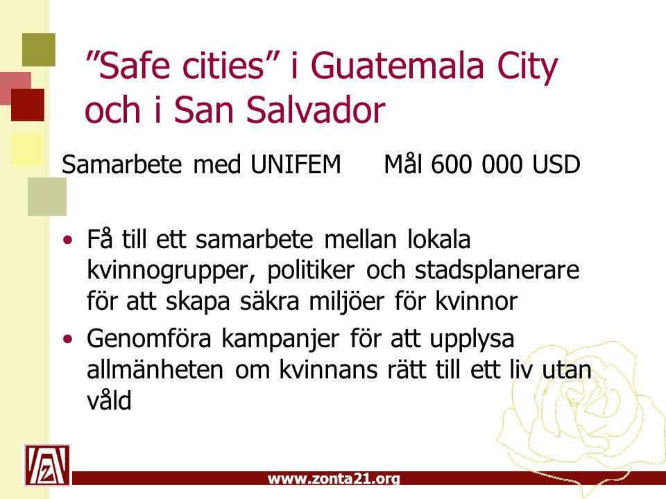 """www.zonta21.org """"Safe cities"""" i Guatemala City och i San Salvador Samarbete med UNIFEM Mål 600 000 USD Få till ett samarbete mellan lokala kvinnogrupp"""