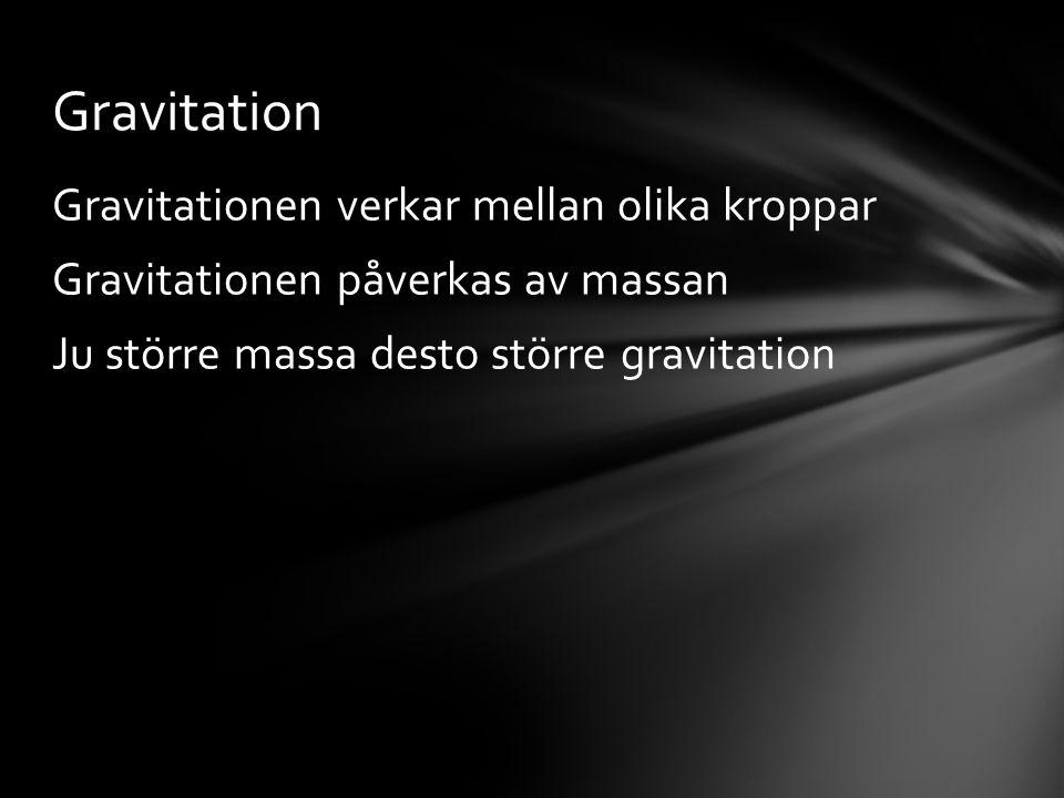Gravitationen verkar mellan olika kroppar Gravitationen påverkas av massan Ju större massa desto större gravitation Gravitation