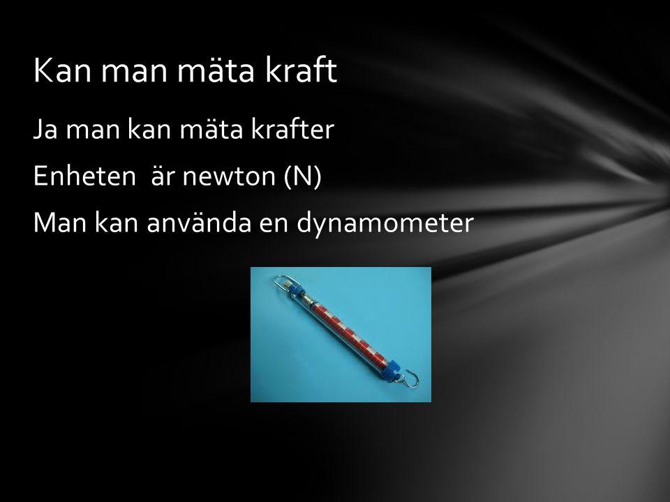 Ja man kan mäta krafter Enheten är newton (N) Man kan använda en dynamometer Kan man mäta kraft