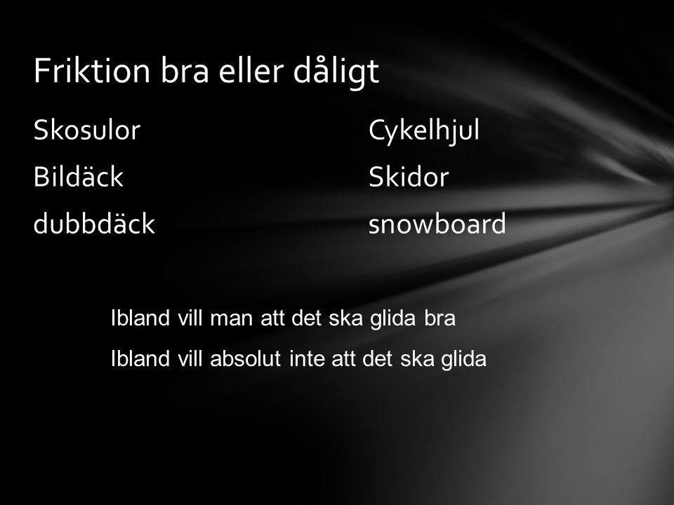 Cykelhjul Skidor snowboard Skosulor Bildäck dubbdäck Friktion bra eller dåligt Ibland vill man att det ska glida bra Ibland vill absolut inte att det