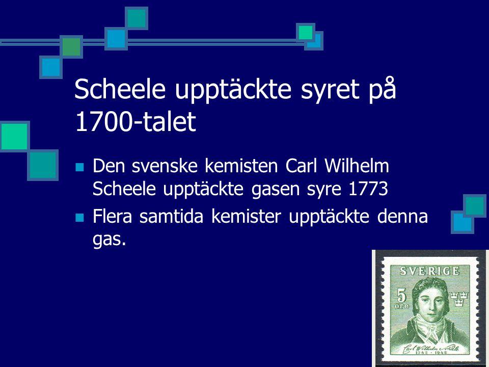 Scheele upptäckte syret på 1700-talet Den svenske kemisten Carl Wilhelm Scheele upptäckte gasen syre 1773 Flera samtida kemister upptäckte denna gas.