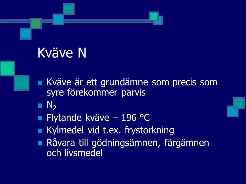 Kväve N Kväve är ett grundämne som precis som syre förekommer parvis N 2 Flytande kväve – 196 °C Kylmedel vid t.ex.
