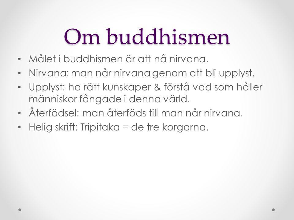Om buddhismen Målet i buddhismen är att nå nirvana. Nirvana: man når nirvana genom att bli upplyst. Upplyst: ha rätt kunskaper & förstå vad som håller